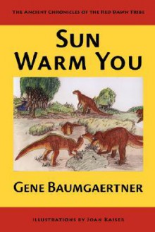 Sun Warm You: The Ancient Chronicles of the Red Dawn Tribe - Gene Baumgaertner
