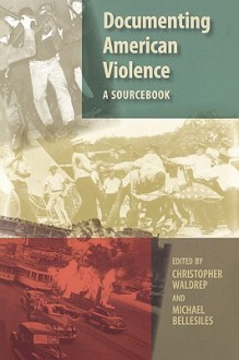 Documenting American Violence: A Sourcebook - Christopher Waldrep, Michael Bellesiles