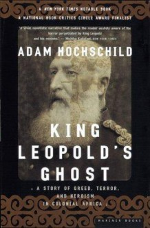 King Leopold's Ghost: A Story of Greed, Terror and Heroism in Colonial Africa - Adam Hochschild