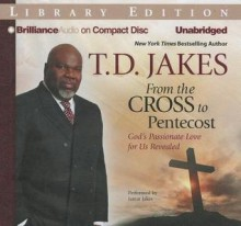 From the Cross to Pentecost: God's Passionate Love for Us Revealed - T.D. Jakes