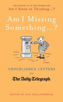 Am I Missing Something...: Unpublished Letters from the Daily Telegraph - Iain Hollingshead