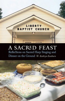 A Sacred Feast: Reflections on Sacred Harp Singing and Dinner on the Ground - Kathryn Eastburn