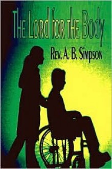 The Lord for the Body: With Questions and Answers on Divine Healing (Holy Spirit Christian Classics) - Albert Benjamin Simpson