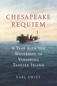 Chesapeake Requiem: A Year with the Watermen of Vanishing Tangier Island - Earl Swift