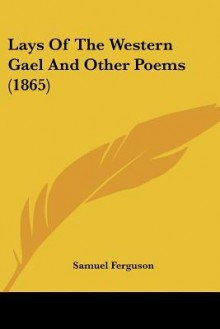 Lays of the Western Gael and Other Poems (1865) - Samuel Ferguson