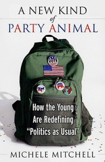 "A New Kind of Party Animal: How the Young Are Redefining ""Politics as Usual"" - Michele Mitchell"