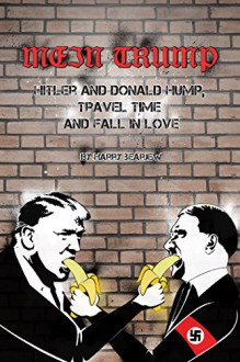 Mein Trump: Hitler and Donald Hump, Travel Time and Fall In Love (Over Micropenises) - Harry Bearjew