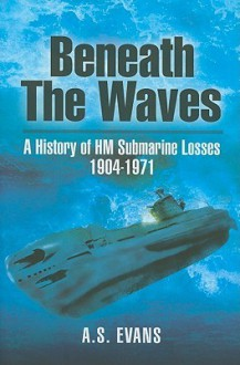 BENEATH THE WAVES: A History of HM Submarine Losses 1904 - 1971 - A.S. Evans