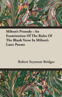 Milton's Prosody: An Examination of the Rules of the Blank Verse in Milton's Later Poems - Robert Seymour Bridges