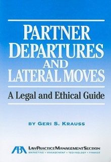Partner Departures and Lateral Moves: A Legal and Ethical Guide - Geri S. Krauss