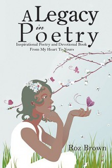 A Legacy in Poetry: Inspirational Poetry and Devotional Book from My Heart to Yours - Roz Brown
