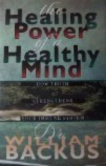 The Healing Power of a Healthy Mind: How Truth Can Enhance Your Immune System - William Backus