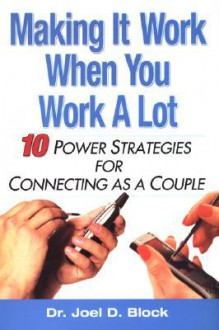Making It Work When You Work A Lot: 10 Power Strategies for Connecting as a Couple - Joel Block