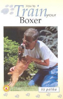 How to Train Your Boxer - Liz Palika