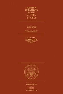 Foreign Relations of the United States, 1958–1960. Foreign Economic Policy: Volume IV - Suzanne E. Coffman, Edward C. Keefer, Harriet Dashiell Schwar, Glenn W. LaFantasie, Glenn W LaFantasie