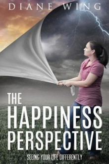 The Happiness Perspective: Seeing Your Life Differently - Diane Wing