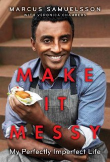 Make It Messy: My Perfectly Imperfect Life - Marcus Samuelsson, Veronica Chambers