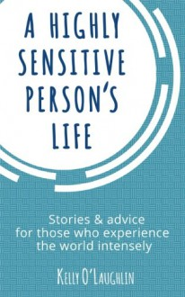 A Highly Sensitive Person's Life: Stories & advice for those who experience the world intensely - Kelly O'Laughlin