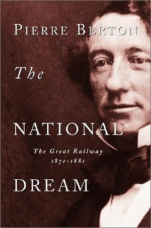 The National Dream: The Great Railway, 1871-1881 - Pierre Berton