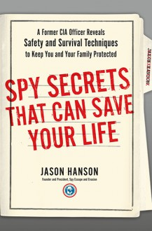 Spy Secrets That Can Save Your Life: A Former CIA Officer Reveals Safety and Survival Techniques to Keep You and Your Family Protected - Jason Hanson