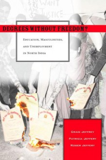 Degrees Without Freedom?: Education, Masculinities, and Unemployment in North India - Craig Jeffrey, Roger Jeffery, Patricia Jeffery