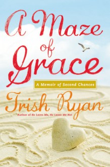 A Maze of Grace: A Memoir of Second Chances - Trish Ryan