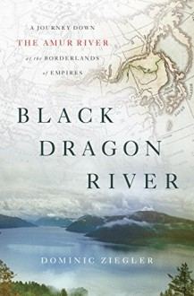 Black Dragon River: A Journey Down the Amur River at the Borderlands of Empires - Dominic Ziegler