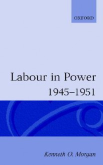 Labour in Power, 1945-1951 - Kenneth O. Morgan