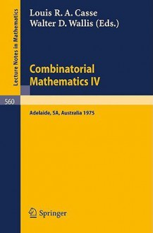 Combinatorial Mathematics Iv: Proceedings Of The Fourth Australian Conference Held At The University Of Adelaide, 27 29 August 1975 - Walter D. Wallis, W.D. Wallis, L. R. Casse