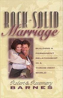 Rock-Solid Marriage: Building a Permanent Relationship in a Throw-Away World - Robert G. Barnes, Rosemary Barnes