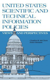 United States Scientific and Technical Information Policies: View and Perspectives - Charles R. McClure, Peter Hernon