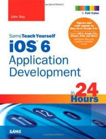 Sams Teach Yourself iOS 6 Application Development in 24 Hours - John Ray