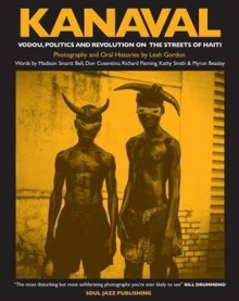 Kanaval: Vodou, Politics and Revolution on the Streets of Haiti - Leah Gordon, Madison Smartt Bell, Donald J. Cosentino, Richard Fleming, Kathy Smith, Myron Beasley