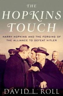 The Hopkins Touch: Harry Hopkins and the Forging of the Alliance to Defeat Hitler - David Roll