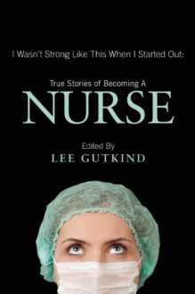 I Wasn't Strong Like This When I Started Out: True Stories of Becoming a Nurse - Lee Gutkind