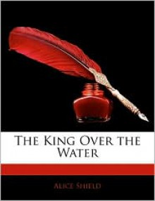 The King Over the Water - Alice Shield