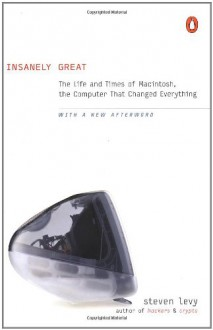 Insanely Great: The Life and Times of Macintosh, the Computer that Changed Everything - Steven Levy