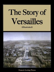 The Story of Versailles (Illustrated) - Francis Loring Payne