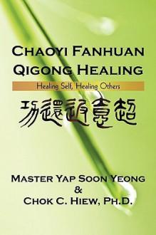 Chaoyi Fanhuan Qigong Healing: Healing Self, Healing Others - Yap Soon Yeong, Chok C. Hiew