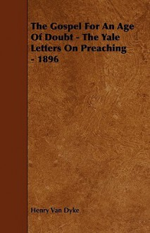 The Gospel for an Age of Doubt - The Yale Letters on Preaching - 1896 - Henry van Dyke