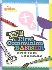 Pointers for Parents: How To Make a First Communion Banner - Stephanie Baker and Anna Humaydan, Stephanie Baker, Anna Humaydan
