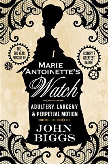 Marie Antoinette's Watch: Adultery, Larceny & Perpetual Motion - John Biggs