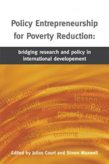 Policy Entrepreneurship for Poverty Reduction: Bridging Research and Policy in International Development - Julius Court, Simon Maxwell