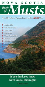Nova Scotia Book of Musts: 101 Places Every Nova Scotian Must Visit - Allan Lynch