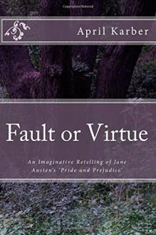 Fault or Virtue: An Imaginative Retelling of Jane Austen's 'Pride and Prejudice' - April Karber