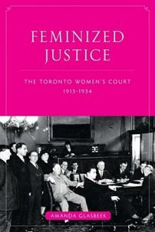 Feminized Justice: The Toronto Women's Court, 1913-34 - Amanda Glasbeek