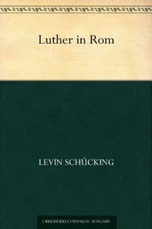 Luther in Rom (German Edition) - Levin Schücking