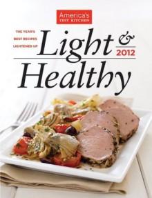America's Test Kitchen Light & Healthy 2012: The Year's Best Recipes Lightened Up - The Editors at America's Test Kitchen, America's Test Kitchen, Carl Tremblay, Keller + Keller, Van Ackere, Daniel J.