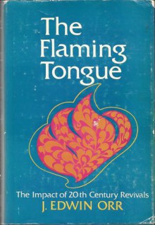 The Flaming Tongue: The Impact of Twentieth Century Revivals, - J. Edwin Orr