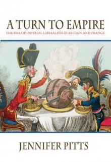 A Turn to Empire: The Rise of Imperial Liberalism in Britain and France - Jennifer Pitts